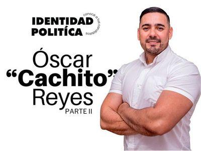 Identidad Política: Oscar Cachito Reyes (Parte II)